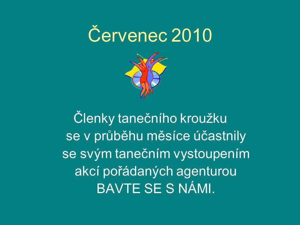Červenec 2010 Členky tanečního kroužku se v průběhu měsíce účastnily se svým tanečním vystoupením akcí pořádaných agenturou BAVTE SE S NÁMI.