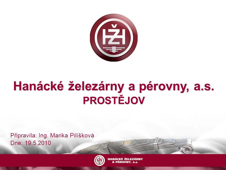 Hanácké železárny a pérovny, a.s. PROSTĚJOV Připravila: Ing. Marika Pilíšková Dne: 19.5.2010
