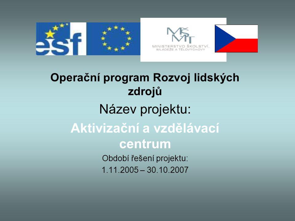 Operační program Rozvoj lidských zdrojů Název projektu: Aktivizační a vzdělávací centrum Období řešení projektu: 1.11.2005 – 30.10.2007