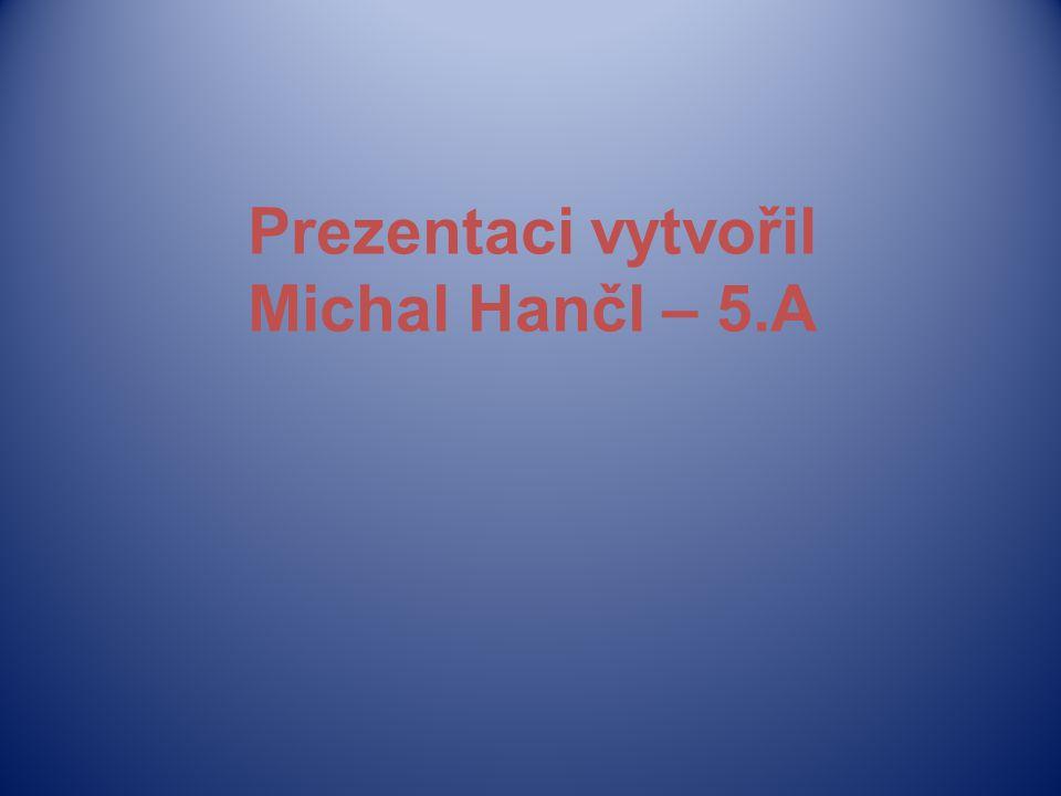 Prezentaci vytvořil Michal Hančl – 5.A