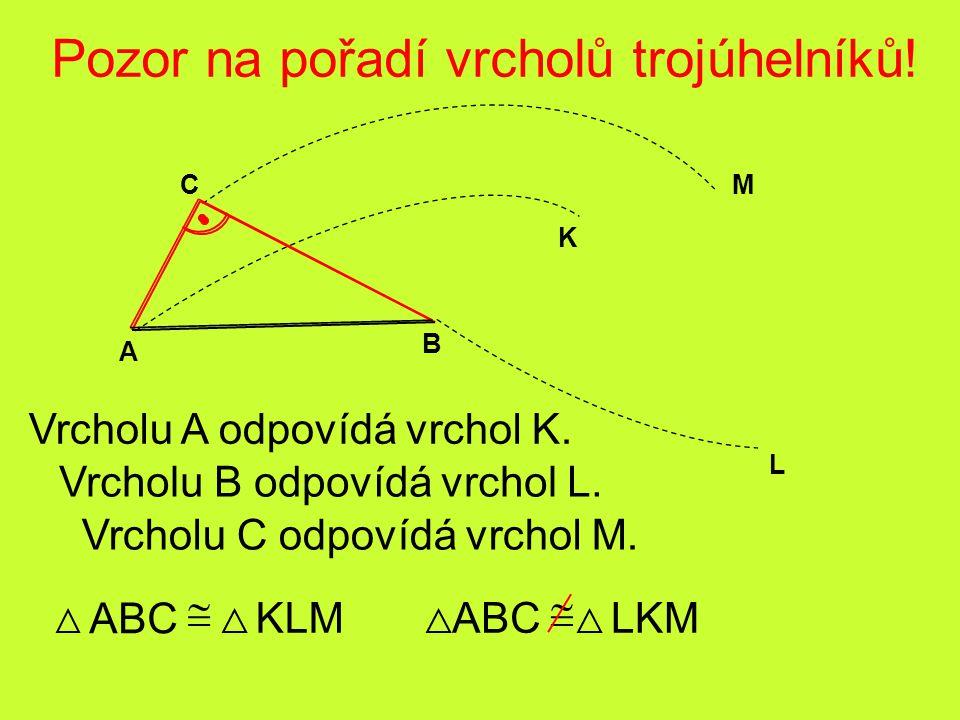 M L K A C B Pozor na pořadí vrcholů trojúhelníků! Vrcholu A odpovídá vrchol K. ABC Vrcholu B odpovídá vrchol L. Vrcholu C odpovídá vrchol M.  KLMABC