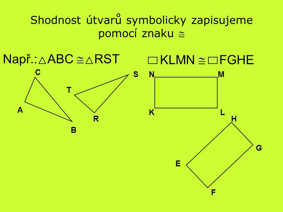 KLMN  FGHE Shodnost útvarů symbolicky zapisujeme pomocí znaku  Např.: ABC  RST A B C R S T KL MN F G H E
