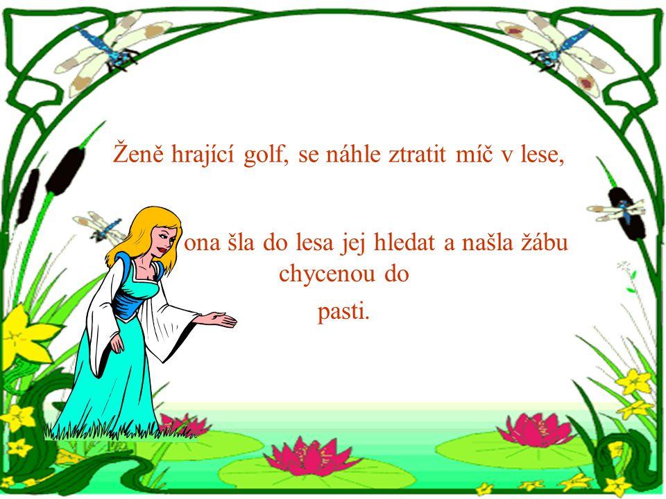 Ženě hrající golf, se náhle ztratit míč v lese, ona šla do lesa jej hledat a našla žábu chycenou do pasti.