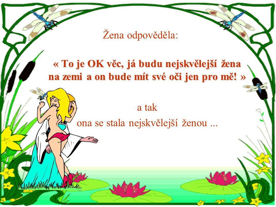 Žena odpověděla: « To je OK věc, já budu nejskvělejší žena na zemi a on bude mít své oči jen pro mě.