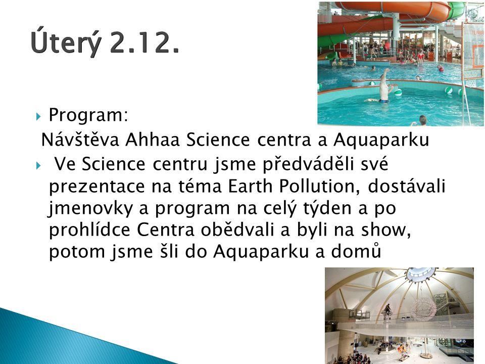  Program: Návštěva Ahhaa Science centra a Aquaparku  Ve Science centru jsme předváděli své prezentace na téma Earth Pollution, dostávali jmenovky a program na celý týden a po prohlídce Centra obědvali a byli na show, potom jsme šli do Aquaparku a domů Úterý 2.12.
