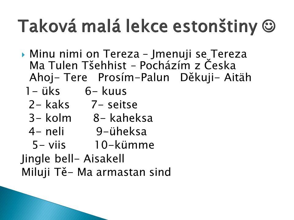  Minu nimi on Tereza – Jmenuji se Tereza Ma Tulen Tšehhist – Pocházím z Česka Ahoj- Tere Prosím-Palun Děkuji- Aitäh 1- üks 6- kuus 2- kaks 7- seitse 3- kolm 8- kaheksa 4- neli 9-üheksa 5- viis 10-kümme Jingle bell- Aisakell Miluji Tě- Ma armastan sind Taková malá lekce estonštiny Taková malá lekce estonštiny
