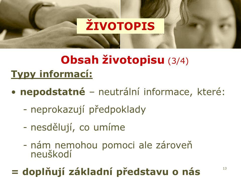 13 Obsah životopisu (3/4) Typy informací: nepodstatné – neutrální informace, které: -neprokazují předpoklady -nesdělují, co umíme -nám nemohou pomoci