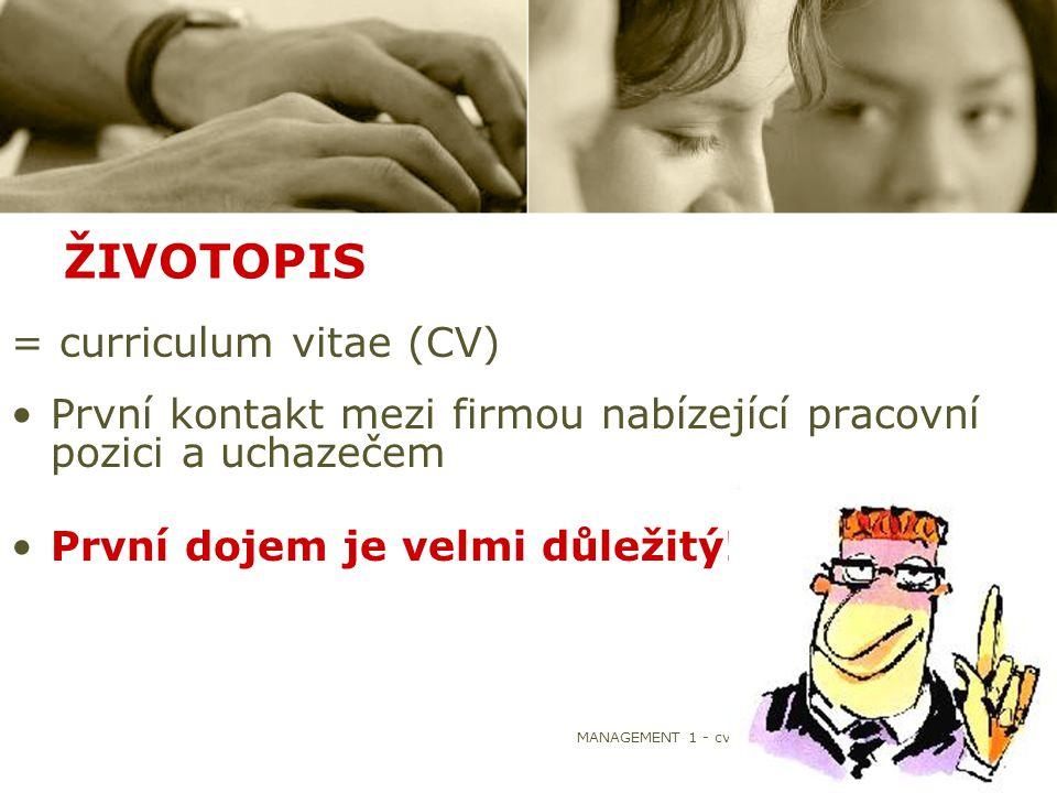 MANAGEMENT 1 - cvičení4 ŽIVOTOPIS = curriculum vitae (CV) První kontakt mezi firmou nabízející pracovní pozici a uchazečem První dojem je velmi důleži