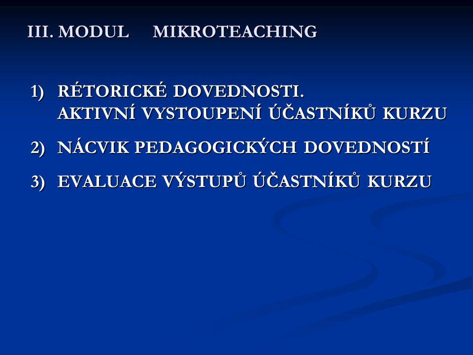 III. MODUL MIKROTEACHING 1)RÉTORICKÉ DOVEDNOSTI. AKTIVNÍ VYSTOUPENÍ ÚČASTNÍKŮ KURZU 2)NÁCVIK PEDAGOGICKÝCH DOVEDNOSTÍ 3)EVALUACE VÝSTUPŮ ÚČASTNÍKŮ KUR