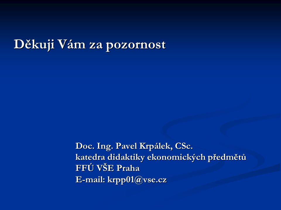 Děkuji Vám za pozornost Děkuji Vám za pozornost Doc. Ing. Pavel Krpálek, CSc. Doc. Ing. Pavel Krpálek, CSc. katedra didaktiky ekonomických předmětů ka