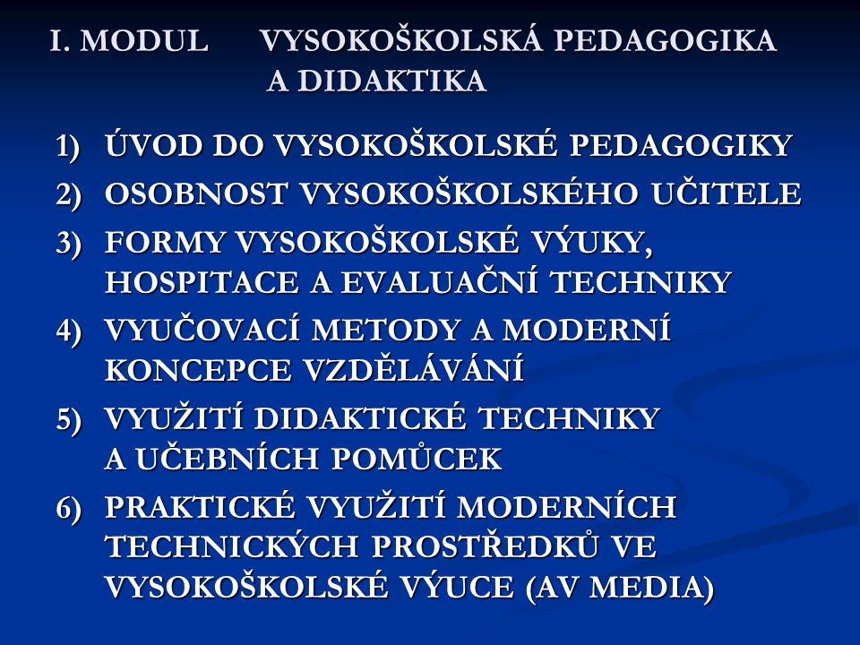 I. MODUL VYSOKOŠKOLSKÁ PEDAGOGIKA A DIDAKTIKA 1)ÚVOD DO VYSOKOŠKOLSKÉ PEDAGOGIKY 2)OSOBNOST VYSOKOŠKOLSKÉHO UČITELE 3)FORMY VYSOKOŠKOLSKÉ VÝUKY, HOSPI