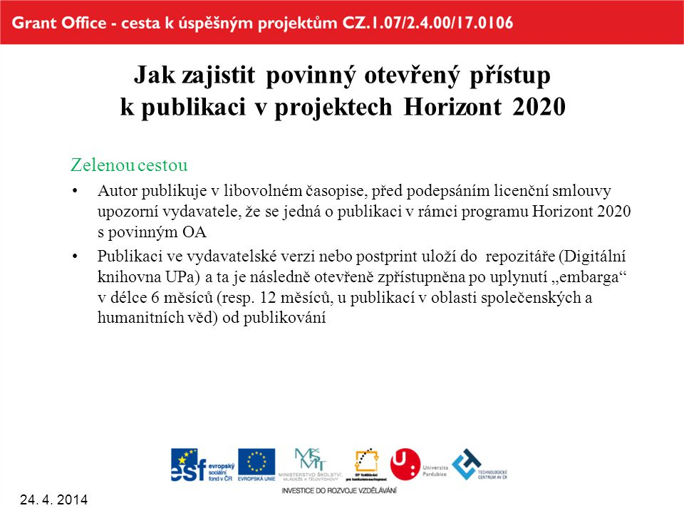 """Jak zajistit povinný otevřený přístup k publikaci v projektech Horizont 2020 Zelenou cestou Autor publikuje v libovolném časopise, před podepsáním licenční smlouvy upozorní vydavatele, že se jedná o publikaci v rámci programu Horizont 2020 s povinným OA Publikaci ve vydavatelské verzi nebo postprint uloží do repozitáře (Digitální knihovna UPa) a ta je následně otevřeně zpřístupněna po uplynutí """"embarga v délce 6 měsíců (resp."""