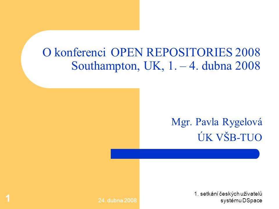 24. dubna 2008 1. setkání českých uživatelů systému DSpace 1 O konferenci OPEN REPOSITORIES 2008 Southampton, UK, 1. – 4. dubna 2008 Mgr. Pavla Rygelo