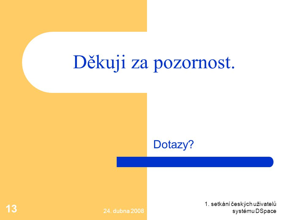 24. dubna 2008 1. setkání českých uživatelů systému DSpace 13 Děkuji za pozornost. Dotazy?
