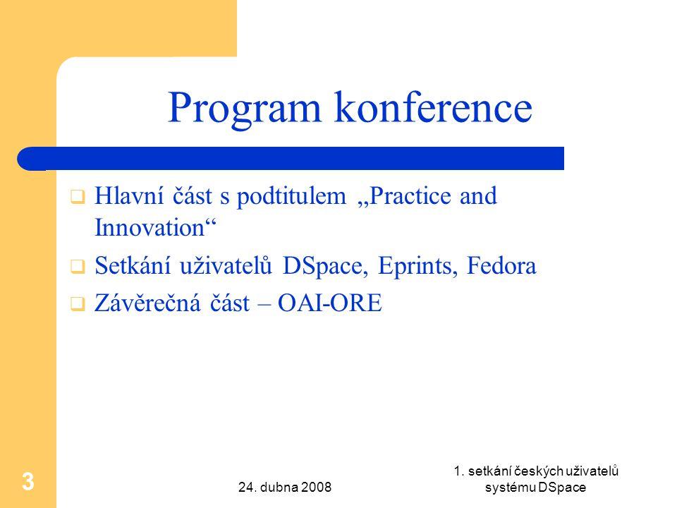 """24. dubna 2008 1. setkání českých uživatelů systému DSpace 3 Program konference  Hlavní část s podtitulem """"Practice and Innovation""""  Setkání uživate"""
