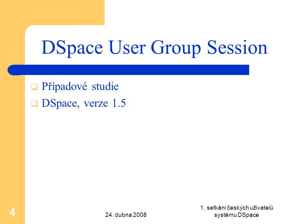 24. dubna 2008 1. setkání českých uživatelů systému DSpace 4 DSpace User Group Session  Případové studie  DSpace, verze 1.5