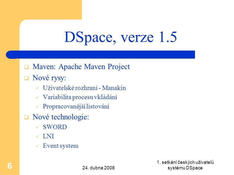24. dubna 2008 1. setkání českých uživatelů systému DSpace 6 DSpace, verze 1.5  Maven: Apache Maven Project  Nové rysy: Uživatelské rozhraní - Manak