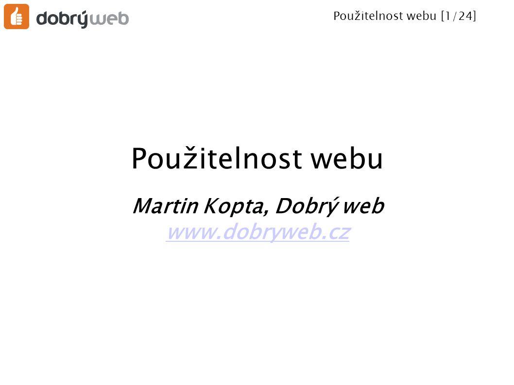 Použitelnost webu [1/24] Použitelnost webu Martin Kopta, Dobrý web www.dobryweb.cz