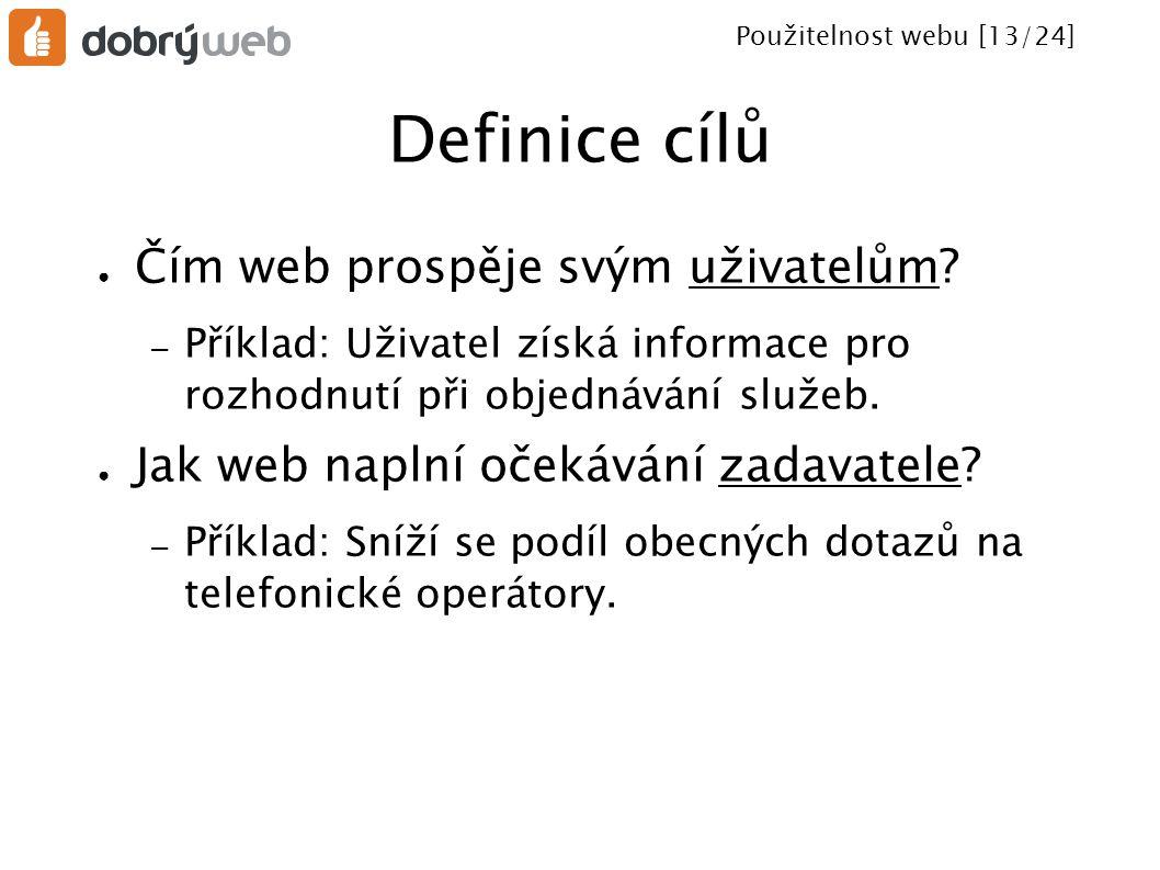 Použitelnost webu [13/24] Definice cílů ● Čím web prospěje svým uživatelům? – Příklad: Uživatel získá informace pro rozhodnutí při objednávání služeb.