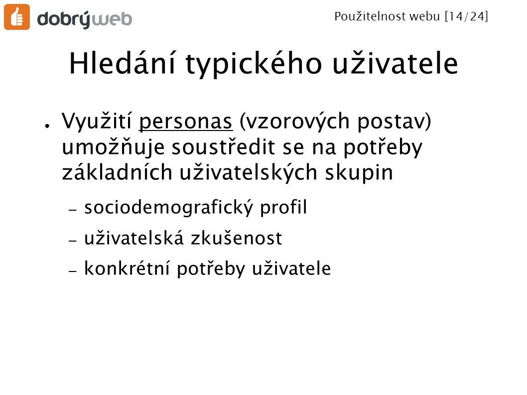 Použitelnost webu [14/24] Hledání typického uživatele ● Využití personas (vzorových postav) umožňuje soustředit se na potřeby základních uživatelských