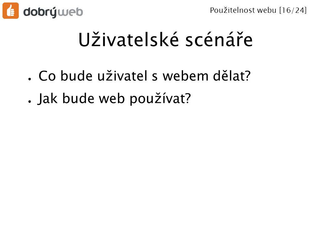 Použitelnost webu [16/24] Uživatelské scénáře ● Co bude uživatel s webem dělat? ● Jak bude web používat?