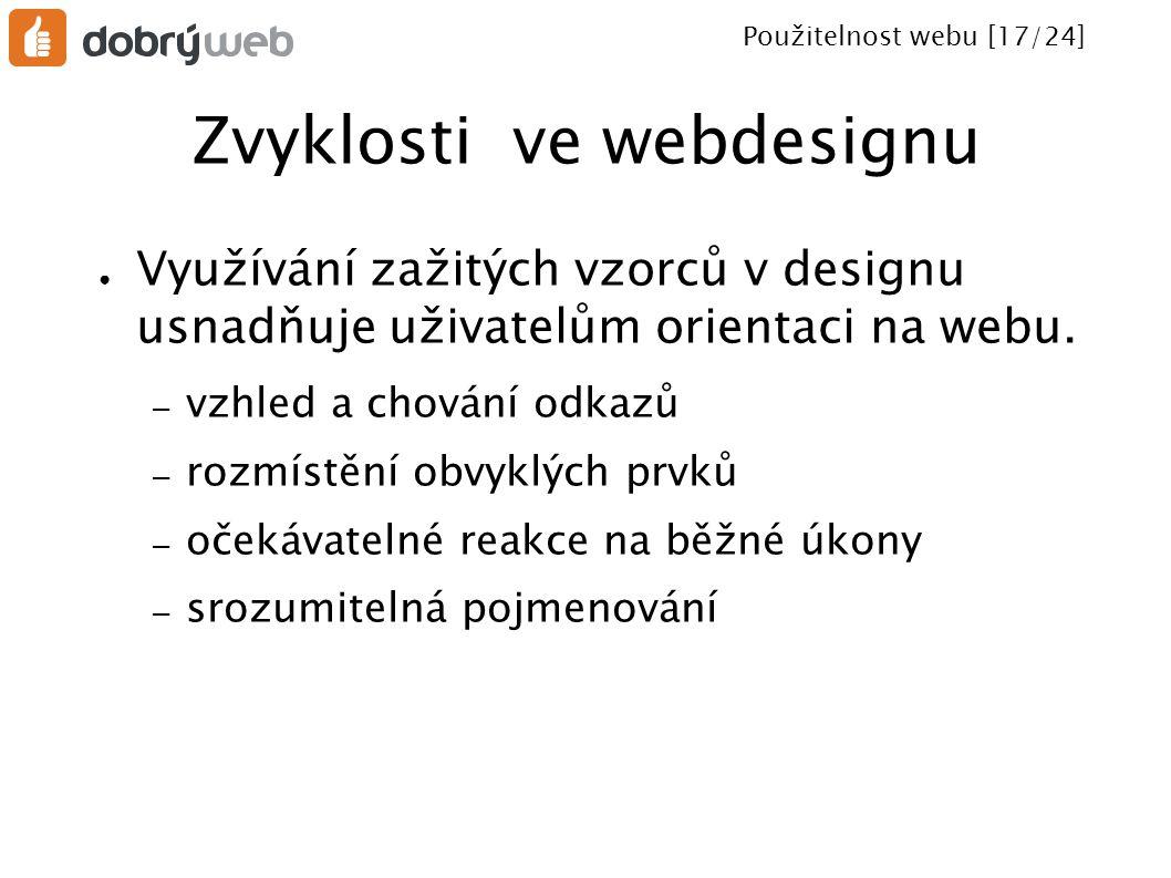 Použitelnost webu [17/24] Zvyklosti ve webdesignu ● Využívání zažitých vzorců v designu usnadňuje uživatelům orientaci na webu. – vzhled a chování odk