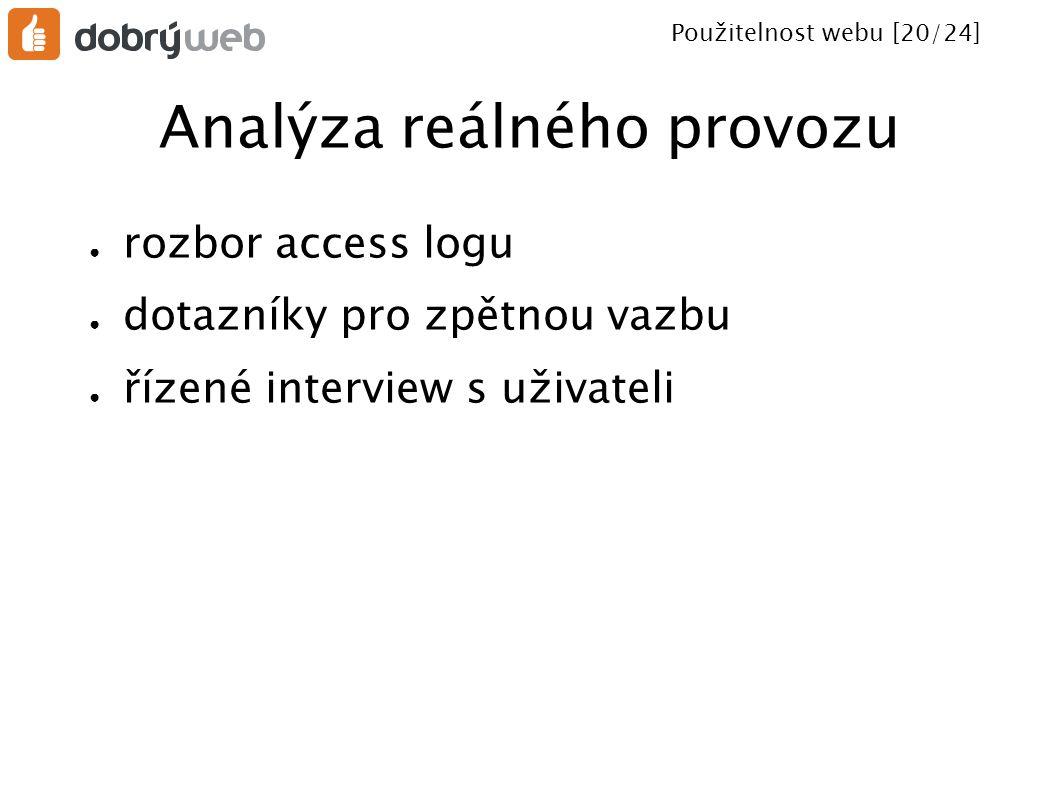 Použitelnost webu [20/24] Analýza reálného provozu ● rozbor access logu ● dotazníky pro zpětnou vazbu ● řízené interview s uživateli