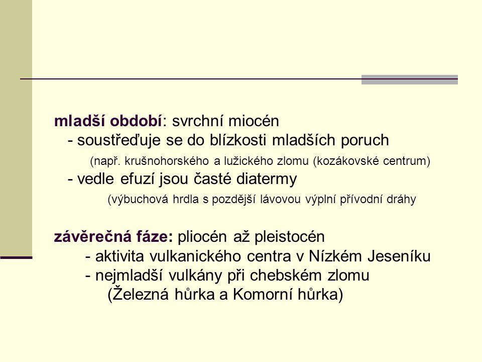 mladší období: svrchní miocén - soustřeďuje se do blízkosti mladších poruch (např. krušnohorského a lužického zlomu (kozákovské centrum) - vedle efuzí