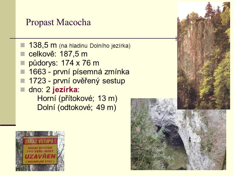 Propast Macocha 138,5 m (na hladinu Dolního jezírka) celkově: 187,5 m půdorys: 174 x 76 m 1663 - první písemná zmínka 1723 - první ověřený sestup dno: