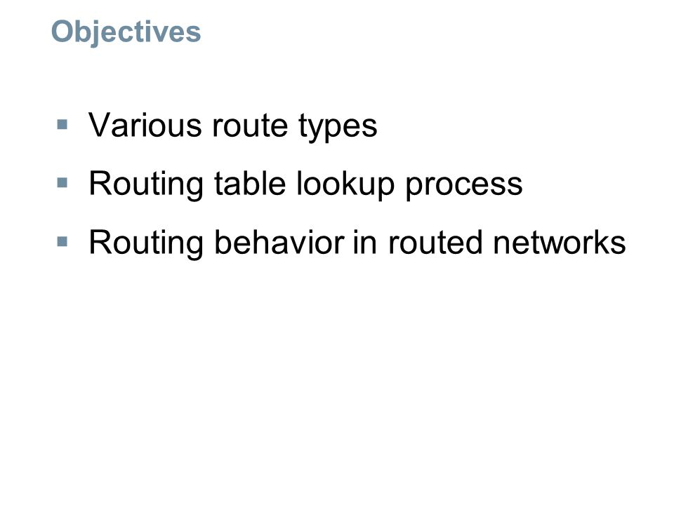 Routing Table Lookup Process  The process of matching -1st there must be a match made between the parent route & destination IP -If a match is made then an attempt at finding a match between the destination IP and the child route is made.
