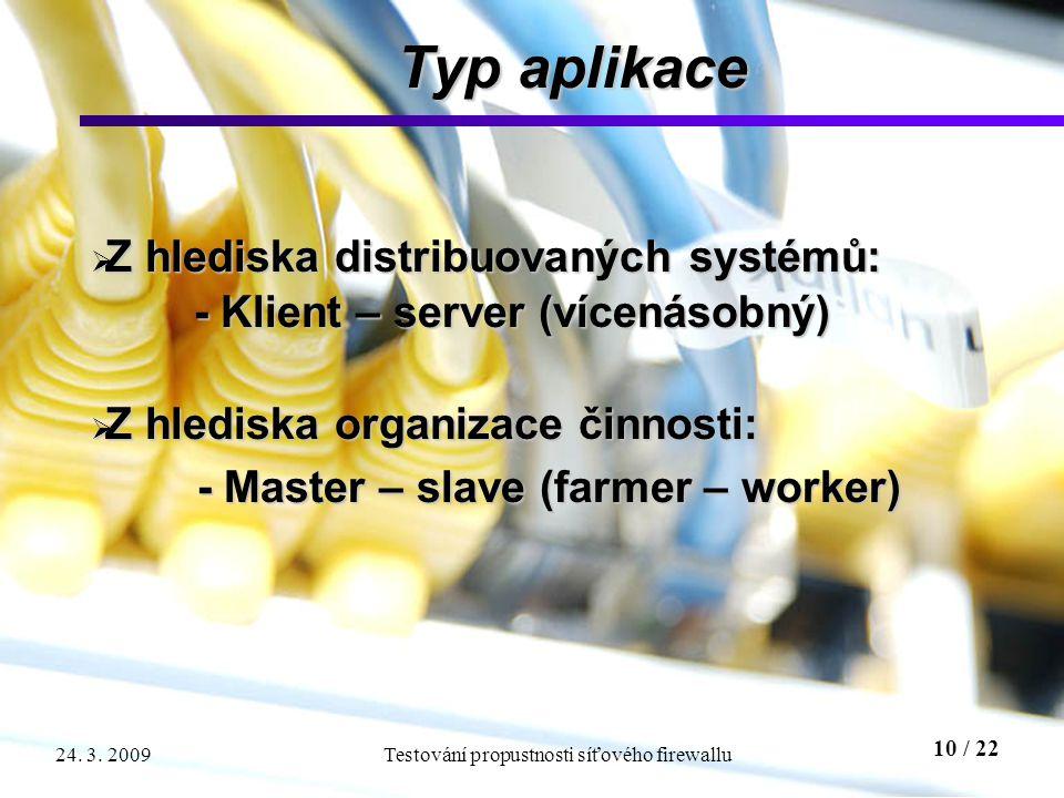 10 / 22 Testování propustnosti síťového firewallu24. 3. 2009 Typ aplikace  Z hlediska distribuovaných systémů: - Klient – server (vícenásobný) - Klie