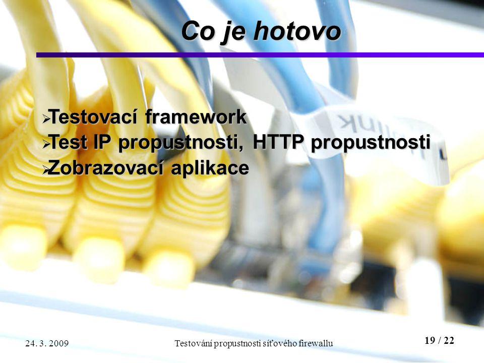 19 / 22 Testování propustnosti síťového firewallu24. 3. 2009 Co je hotovo  Testovací framework  Test IP propustnosti, HTTP propustnosti  Zobrazovac