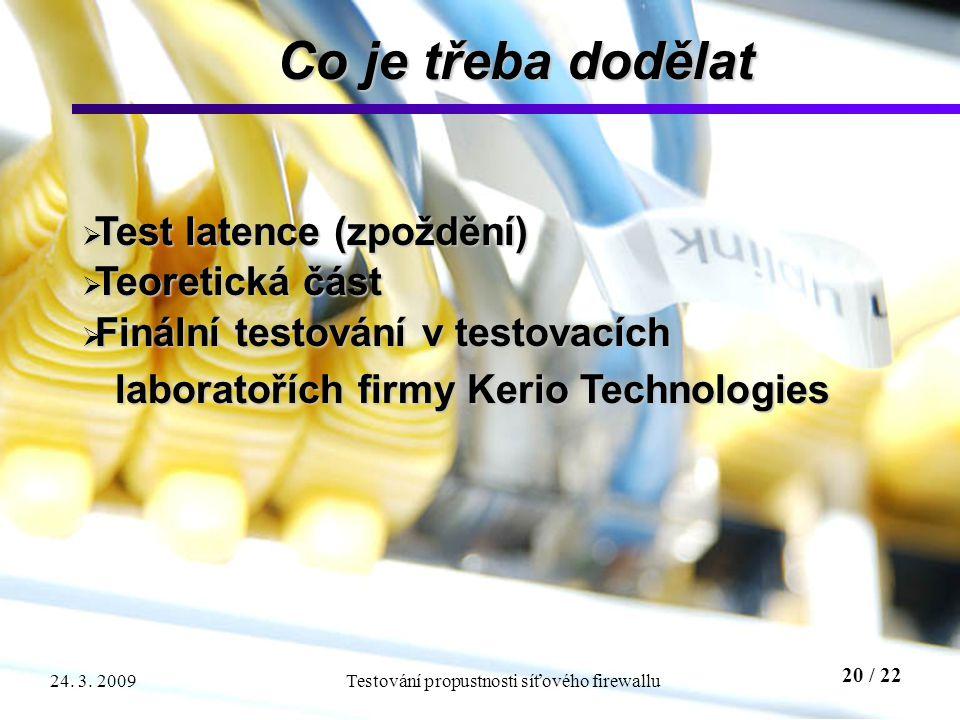 20 / 22 Testování propustnosti síťového firewallu24. 3. 2009 Co je třeba dodělat  Test latence (zpoždění)  Teoretická část  Finální testování v tes