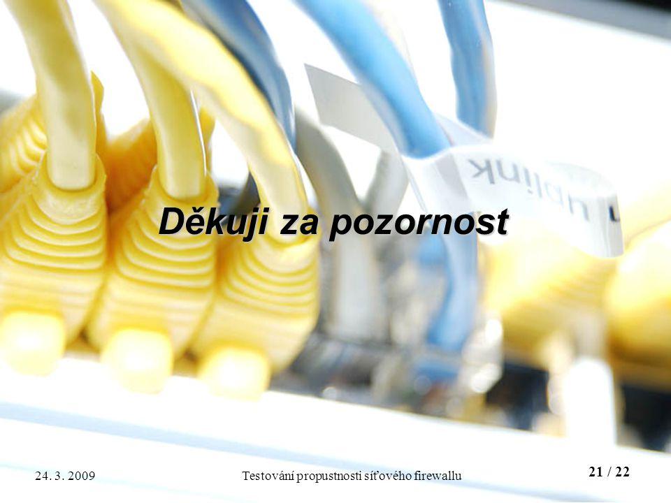 21 / 22 Testování propustnosti síťového firewallu24. 3. 2009 Děkuji za pozornost