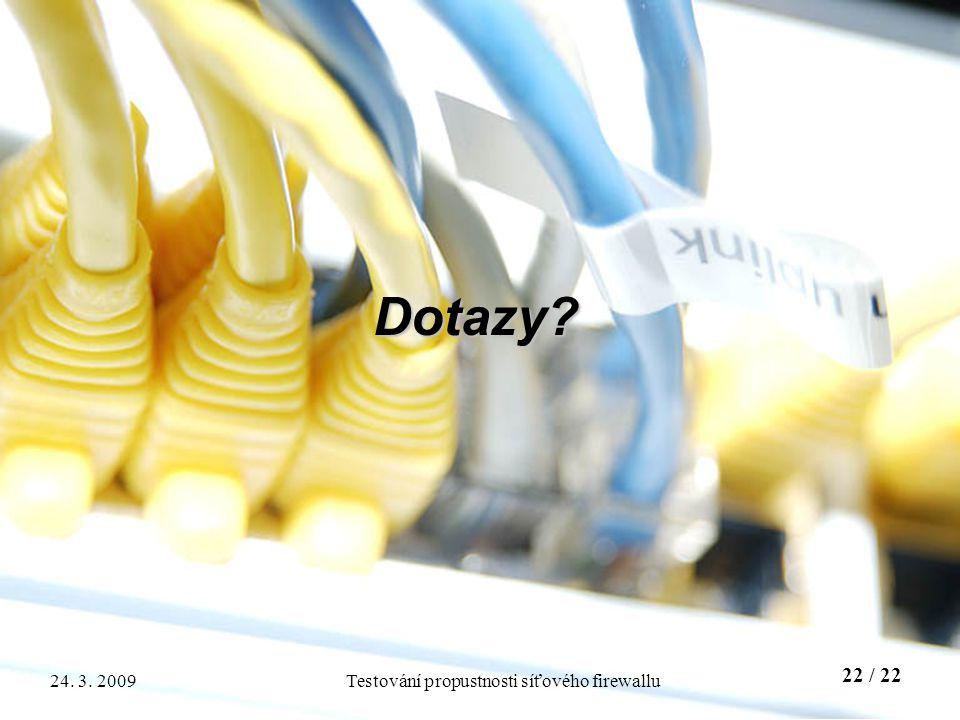 22 / 22 Testování propustnosti síťového firewallu24. 3. 2009 Dotazy?