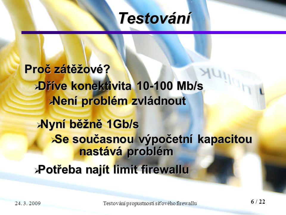 6 / 22 Testování propustnosti síťového firewallu24. 3. 2009 Testování Proč zátěžové?  Nyní běžně 1Gb/s  Se současnou výpočetní kapacitou nastává pro