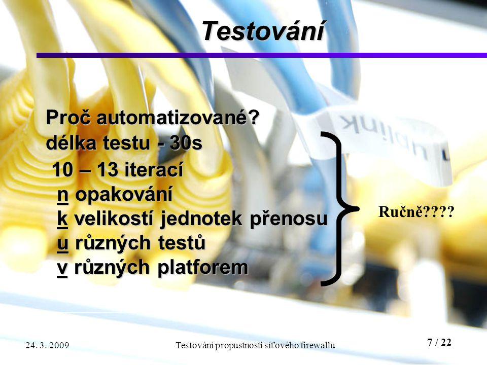 7 / 22 Testování propustnosti síťového firewallu24. 3. 2009 Testování Proč automatizované? délka testu - 30s 10 – 13 iterací 10 – 13 iterací n opaková