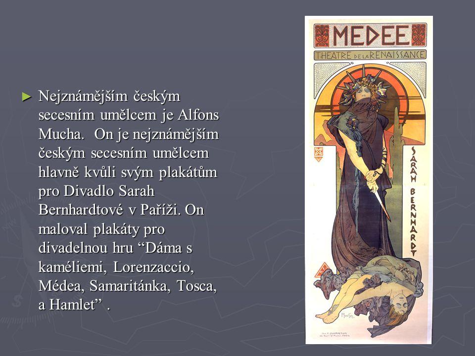► Nejznámějším českým secesním umělcem je Alfons Mucha. On je nejznámějším českým secesním umělcem hlavně kvůli svým plakátům pro Divadlo Sarah Bernha