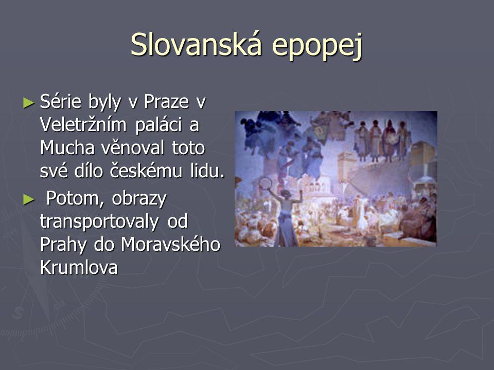 Slovanská epopej ► Série byly v Praze v Veletržním paláci a Mucha věnoval toto své dílo českému lidu. ► Potom, obrazy transportovaly od Prahy do Morav