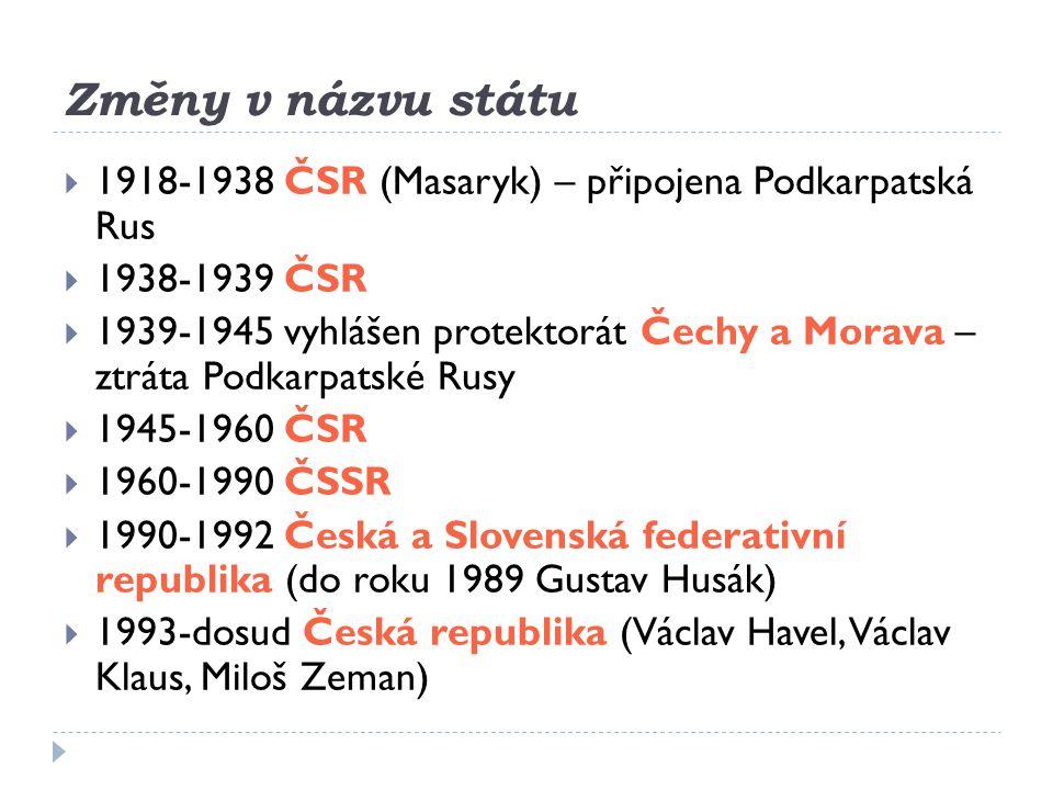 Změny v názvu státu  1918-1938 ČSR (Masaryk) – připojena Podkarpatská Rus  1938-1939 ČSR  1939-1945 vyhlášen protektorát Čechy a Morava – ztráta Po