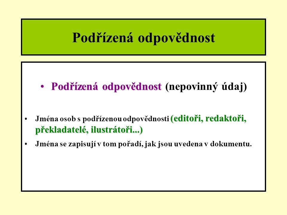 Podřízená odpovědnost Podřízená odpovědnostPodřízená odpovědnost (nepovinný údaj) (editoři, redaktoři, překladatelé, ilustrátoři...)Jména osob s podřízenou odpovědnosti (editoři, redaktoři, překladatelé, ilustrátoři...) Jména se zapisují v tom pořadí, jak jsou uvedena v dokumentu.