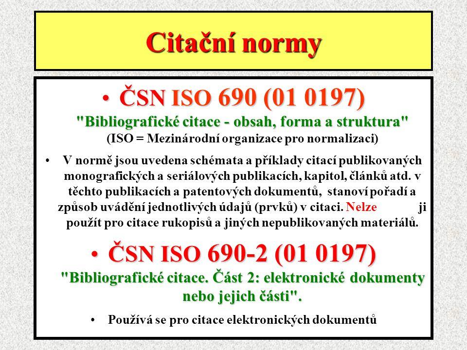 Citační normy ČSN ISO 690 (01 0197) Bibliografické citace - obsah, forma a struktura ČSN ISO 690 (01 0197) Bibliografické citace - obsah, forma a struktura (ISO = Mezinárodní organizace pro normalizaci) V normě jsou uvedena schémata a příklady citací publikovaných monografických a seriálových publikacích, kapitol, článků atd.