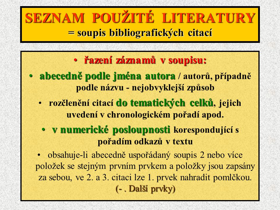 SEZNAM POUŽITÉ LITERATURY = soupis bibliografických citací řazení záznamů v soupisu:řazení záznamů v soupisu: abecedně podle jména autoraabecedně podle jména autora / autorů, případně podle názvu - nejobvyklejší způsob do tematických celkůrozčlenění citací do tematických celků, jejich uvedení v chronologickém pořadí apod.
