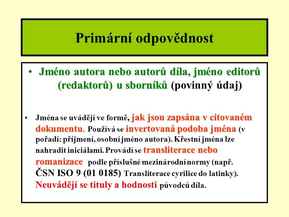 Primární odpovědnost Jméno autora nebo autorů díla, jméno editorů (redaktorů)u sborníkůJméno autora nebo autorů díla, jméno editorů (redaktorů) u sborníků (povinný údaj) jak jsou zapsána v citovaném dokumentuinvertovaná podoba jména transliterace nebo romanizaceJména se uvádějí ve formě, jak jsou zapsána v citovaném dokumentu.