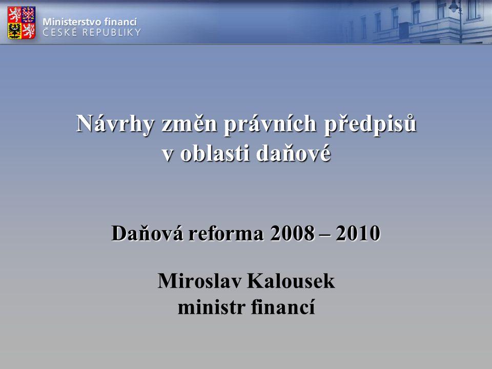 Návrhy změn právních předpisů v oblasti daňové Daňová reforma 2008 – 2010 Návrhy změn právních předpisů v oblasti daňové Daňová reforma 2008 – 2010 Miroslav Kalousek ministr financí
