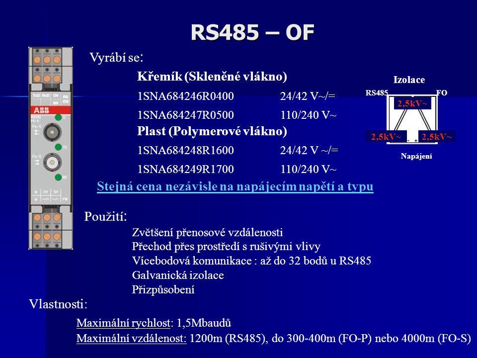 RS485 – OF Vlastnosti: Maximální rychlost: 1,5Mbaudů Maximální vzdálenost: 1200m (RS485), do 300-400m (FO-P) nebo 4000m (FO-S) Použití : Zvětšení přenosové vzdálenosti Přechod přes prostředí s rušivými vlivy Vícebodová komunikace : až do 32 bodů u RS485 Galvanická izolace Přizpůsobení Vyrábí se : Křemík (Skleněné vlákno) 1SNA684246R0400 24/42 V~/= 1SNA684247R0500 110/240 V~ Plast (Polymerové vlákno) 1SNA684248R1600 24/42 V ~/= 1SNA684249R1700 110/240 V~ Izolace 2,5kV~ RS485 2,5kV~ FO Napájení Stejná cena nezávisle na napájecím napětí a typu