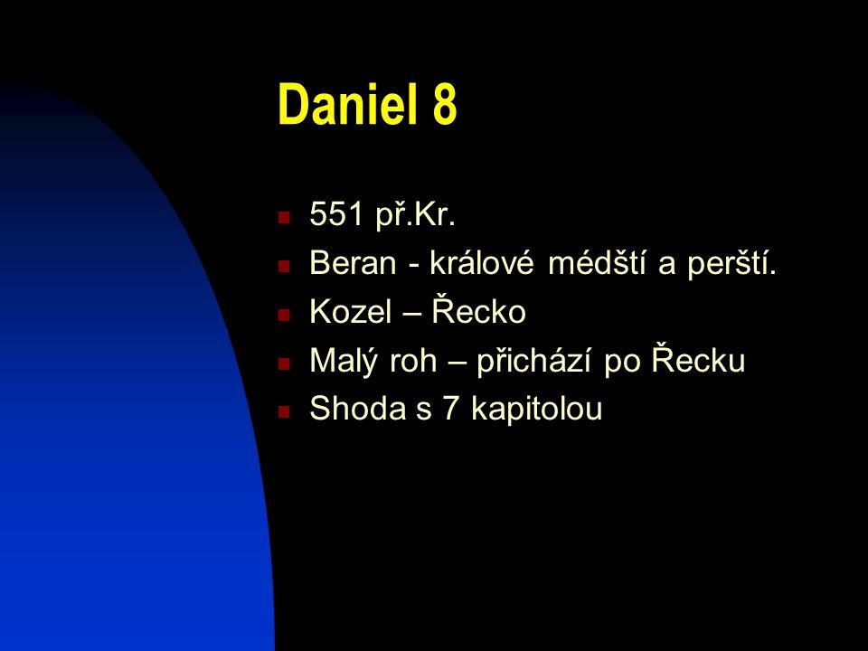 Daniel 8 551 př.Kr. Beran - králové médští a perští. Kozel – Řecko Malý roh – přichází po Řecku Shoda s 7 kapitolou