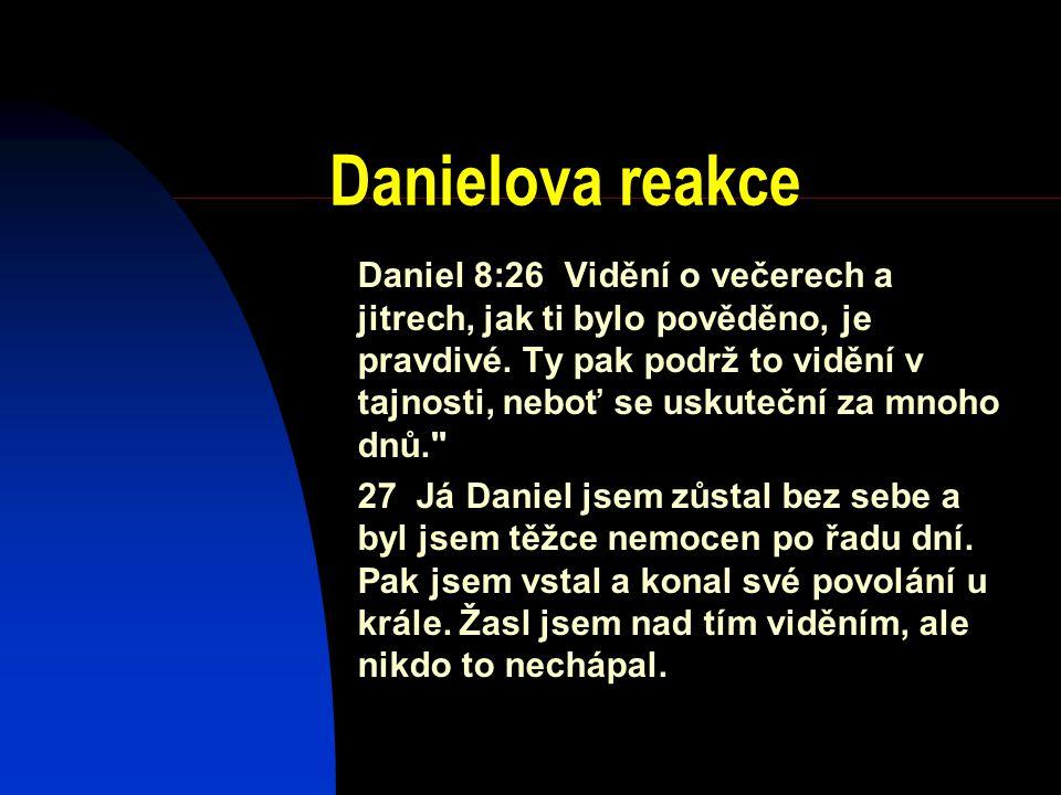 Danielova reakce Daniel 8:26 Vidění o večerech a jitrech, jak ti bylo pověděno, je pravdivé. Ty pak podrž to vidění v tajnosti, neboť se uskuteční za