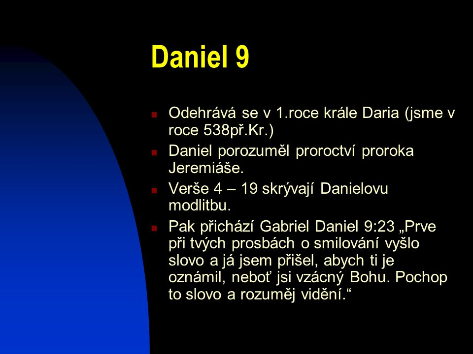 Daniel 9 Odehrává se v 1.roce krále Daria (jsme v roce 538př.Kr.) Daniel porozuměl proroctví proroka Jeremiáše. Verše 4 – 19 skrývají Danielovu modlit