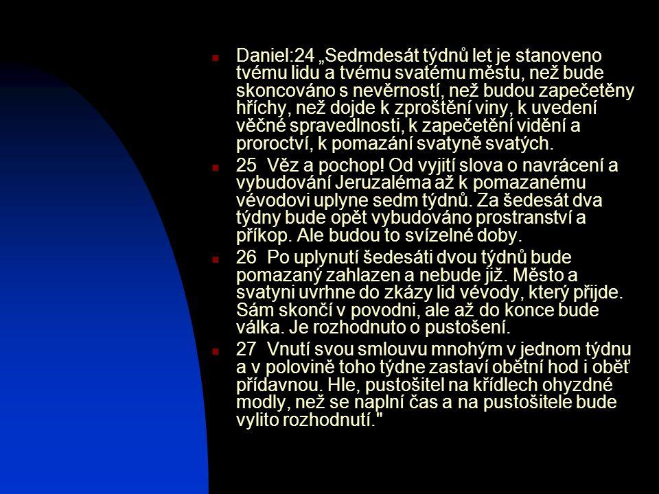 """Daniel:24 """"Sedmdesát týdnů let je stanoveno tvému lidu a tvému svatému městu, než bude skoncováno s nevěrností, než budou zapečetěny hříchy, než dojde"""